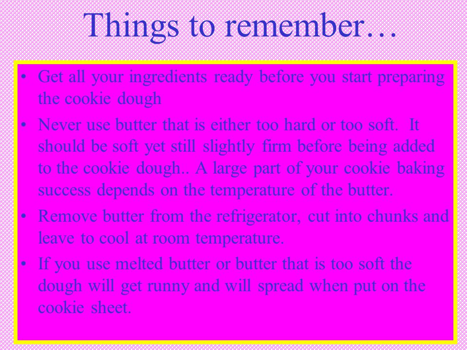 Things to remember… Get all your ingredients ready before you start preparing the cookie dough.