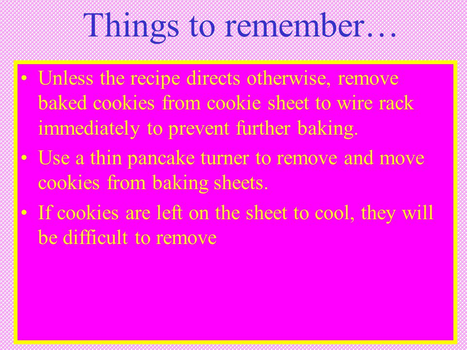 Things to remember… Unless the recipe directs otherwise, remove baked cookies from cookie sheet to wire rack immediately to prevent further baking.