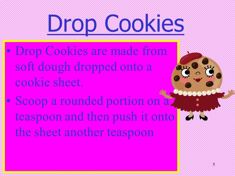 Drop Cookies Drop Cookies are made from soft dough dropped onto a cookie sheet.