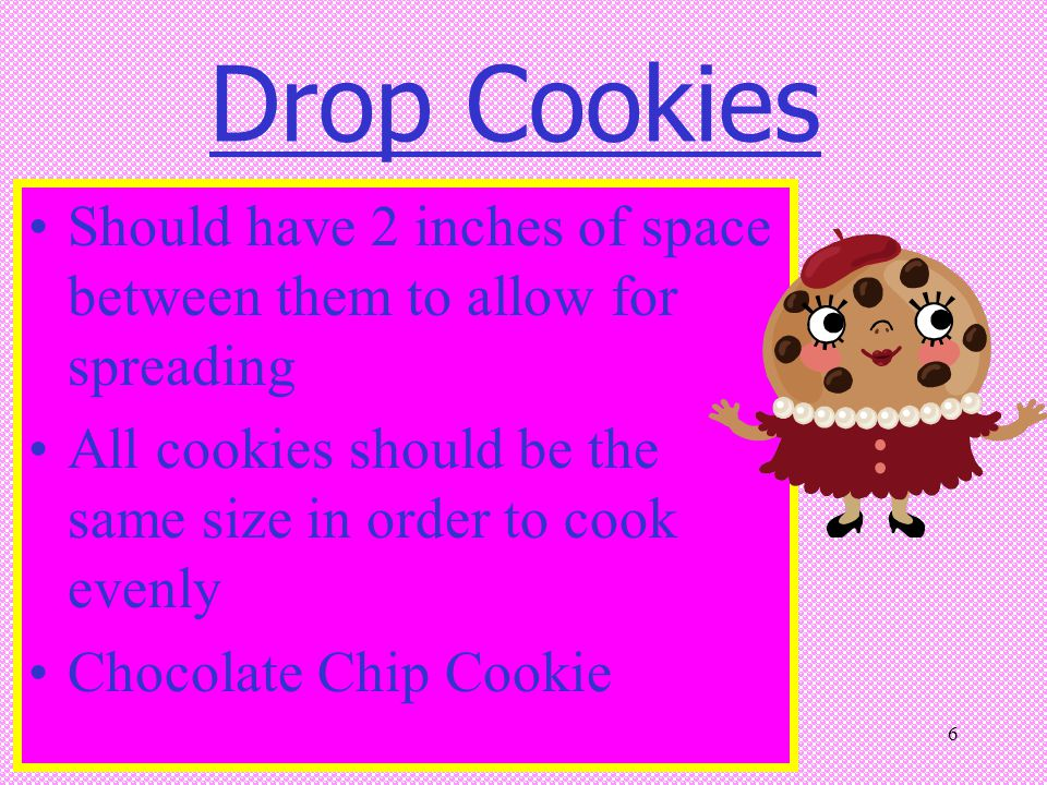 Drop Cookies Should have 2 inches of space between them to allow for spreading. All cookies should be the same size in order to cook evenly.