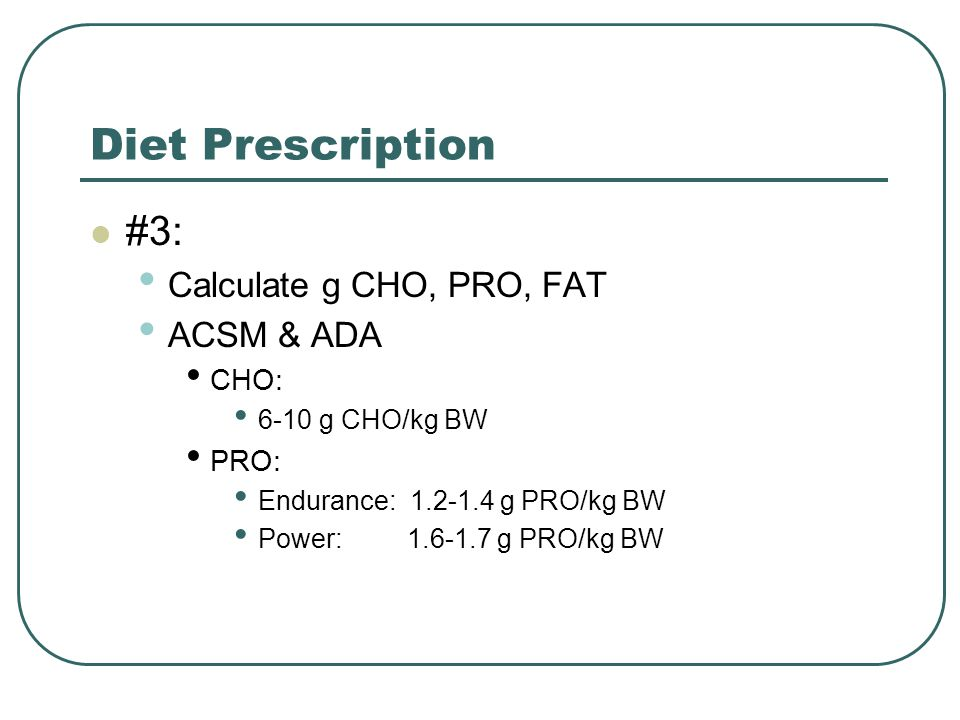 Diet Prescription #3: Calculate g CHO, PRO, FAT ACSM & ADA CHO: PRO: