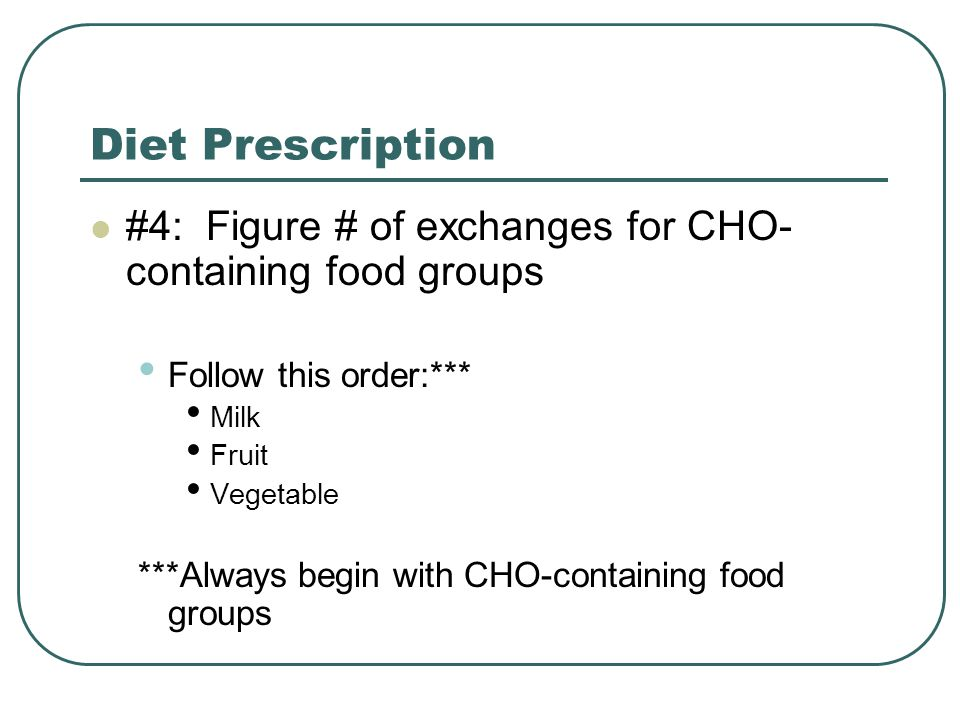 Diet Prescription #4: Figure # of exchanges for CHO-containing food groups. Follow this order:***