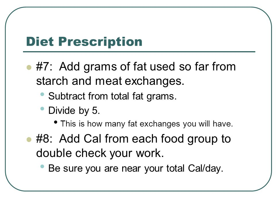 Diet Prescription #7: Add grams of fat used so far from starch and meat exchanges. Subtract from total fat grams.