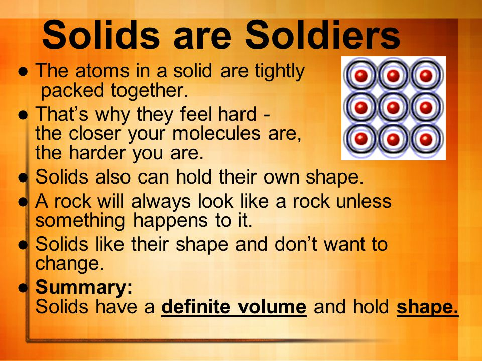Solids are Soldiers The atoms in a solid are tightly packed together.