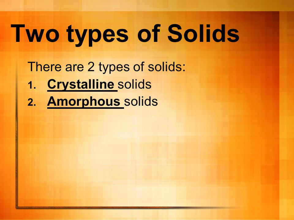 Two types of Solids There are 2 types of solids: Crystalline solids