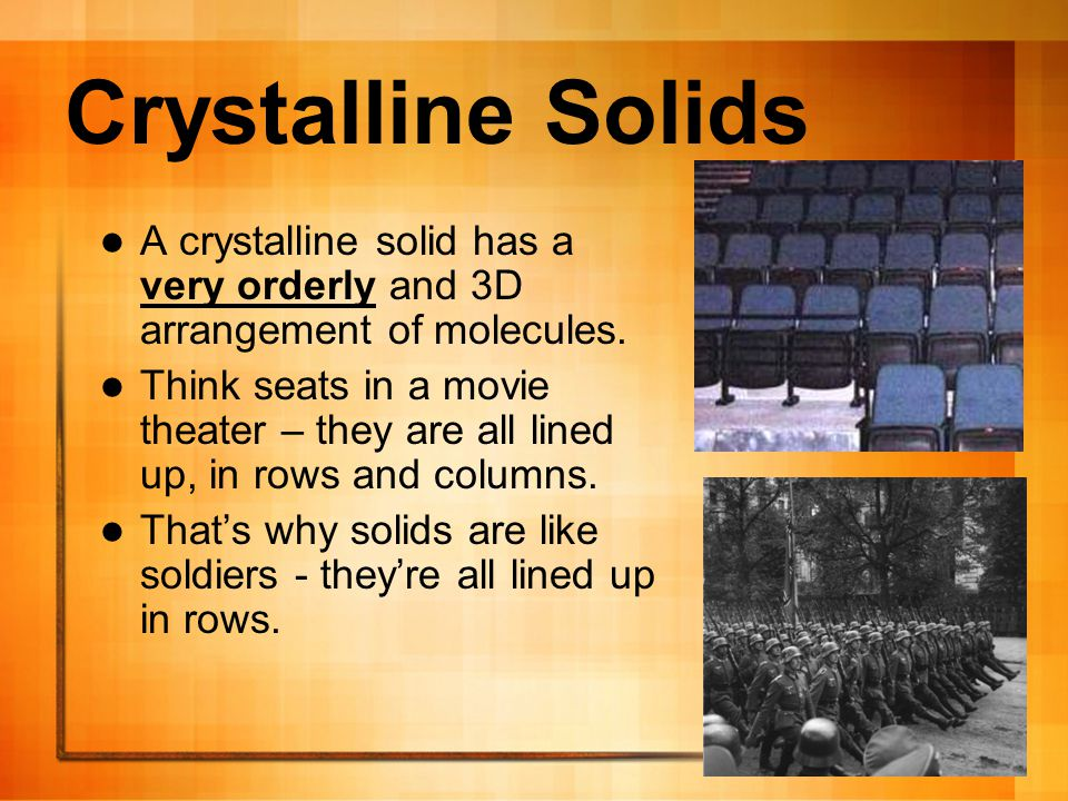 Crystalline Solids A crystalline solid has a very orderly and 3D arrangement of molecules.