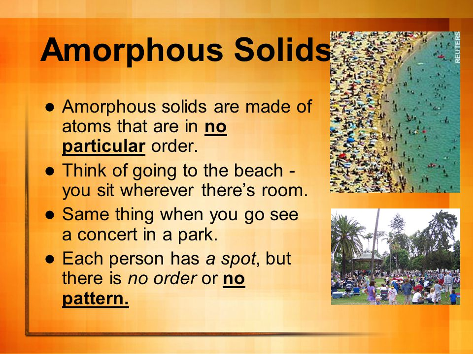 Amorphous Solids Amorphous solids are made of atoms that are in no particular order. Think of going to the beach - you sit wherever there's room.