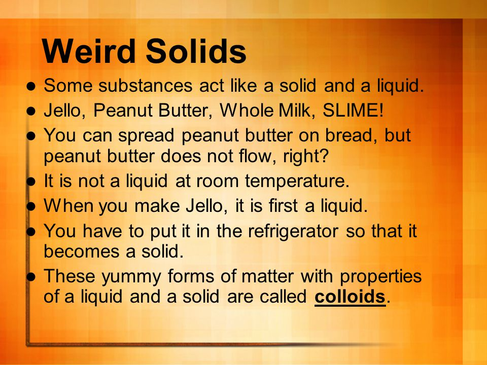 Weird Solids Some substances act like a solid and a liquid.