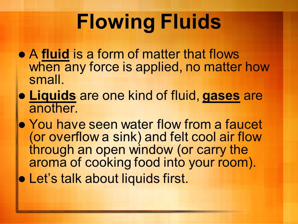Flowing Fluids A fluid is a form of matter that flows when any force is applied, no matter how small.