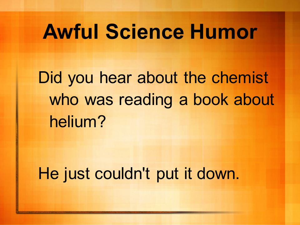 Awful Science Humor Did you hear about the chemist who was reading a book about helium.