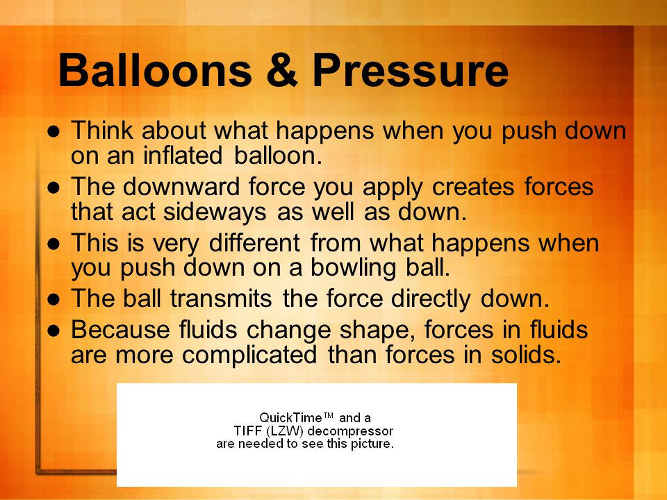 Balloons & Pressure Think about what happens when you push down on an inflated balloon.