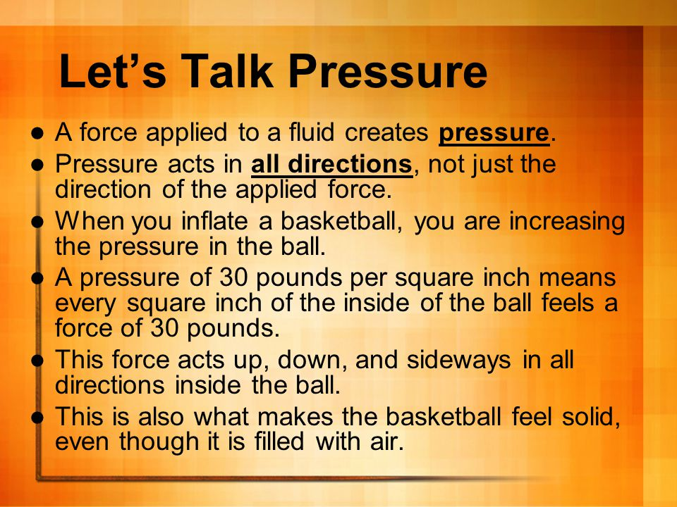 Let's Talk Pressure A force applied to a fluid creates pressure.