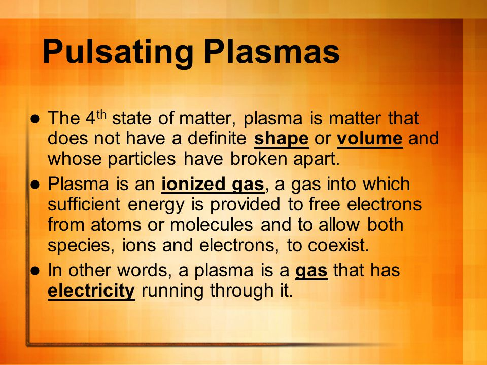 Pulsating Plasmas The 4th state of matter, plasma is matter that does not have a definite shape or volume and whose particles have broken apart.