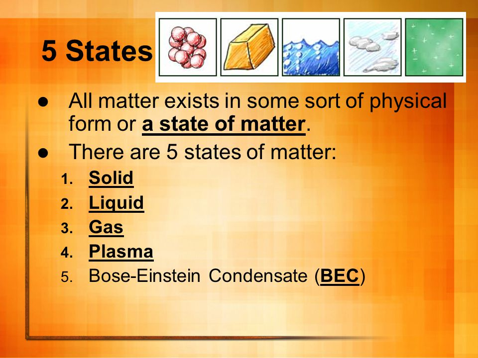 5 States All matter exists in some sort of physical form or a state of matter. There are 5 states of matter: