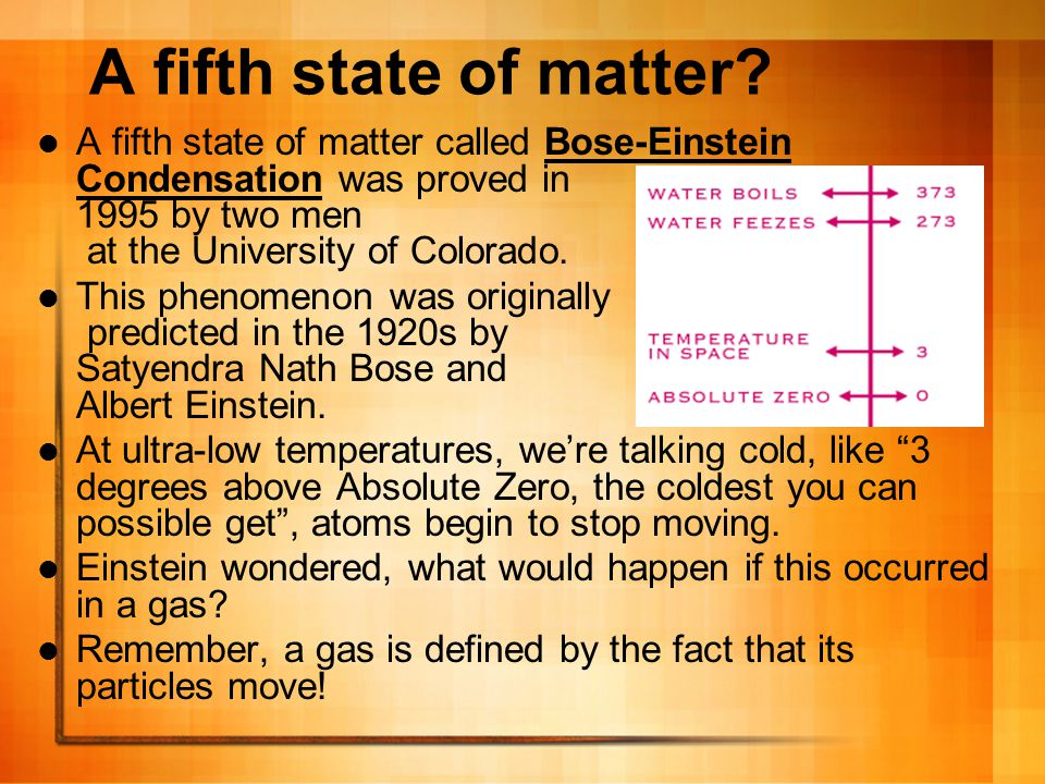 A fifth state of matter A fifth state of matter called Bose-Einstein Condensation was proved in 1995 by two men at the University of Colorado.