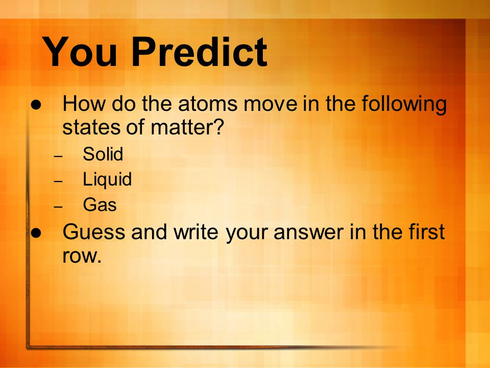 You Predict How do the atoms move in the following states of matter