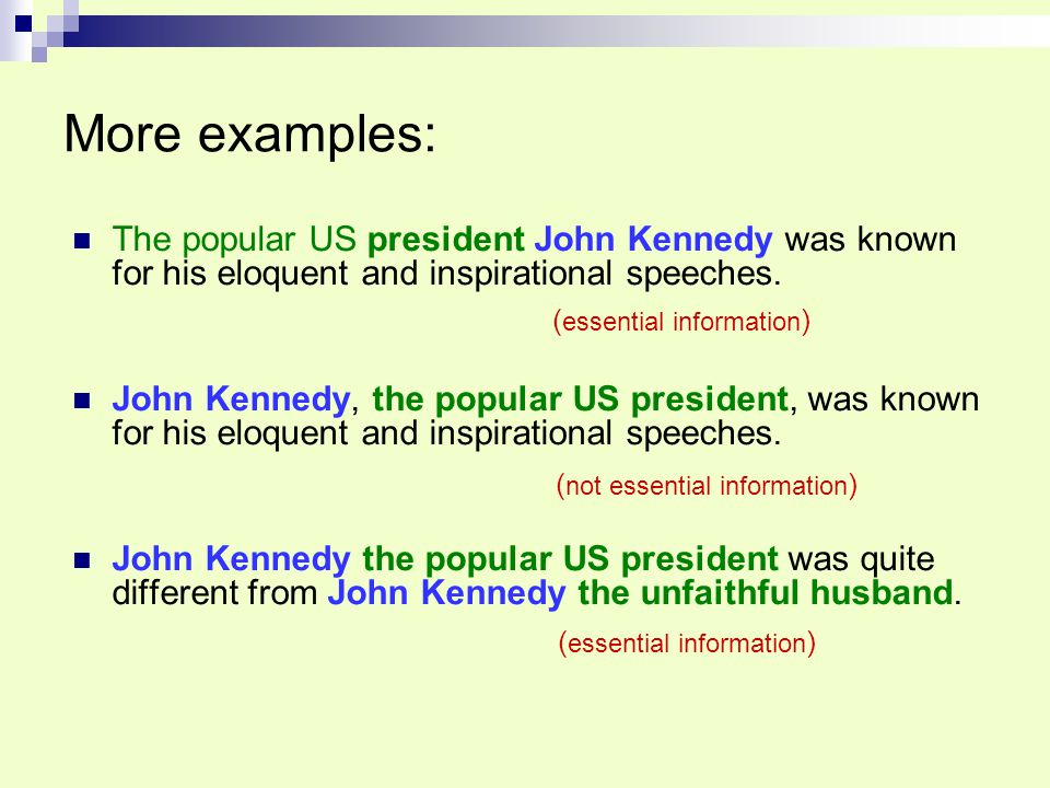 More examples: The popular US president John Kennedy was known for his eloquent and inspirational speeches.