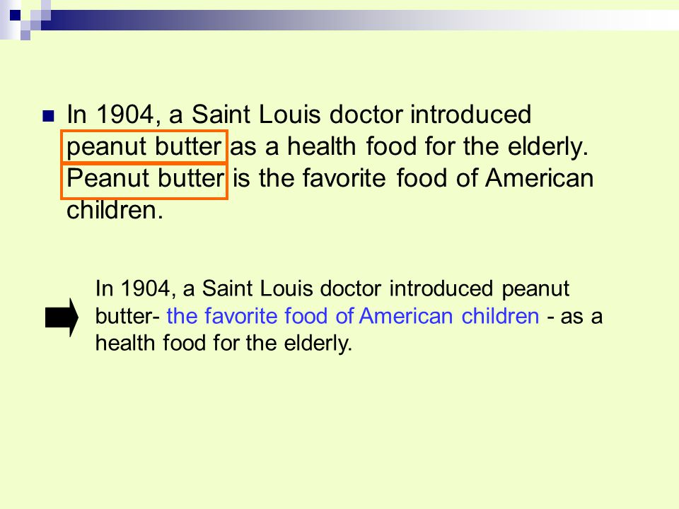In 1904, a Saint Louis doctor introduced peanut butter as a health food for the elderly. Peanut butter is the favorite food of American children.