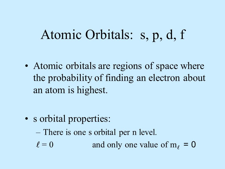 Atomic Orbitals: s, p, d, f Atomic orbitals are regions of space where the probability of finding an electron about an atom is highest.