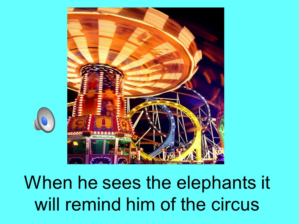 When he sees the elephants it will remind him of the circus