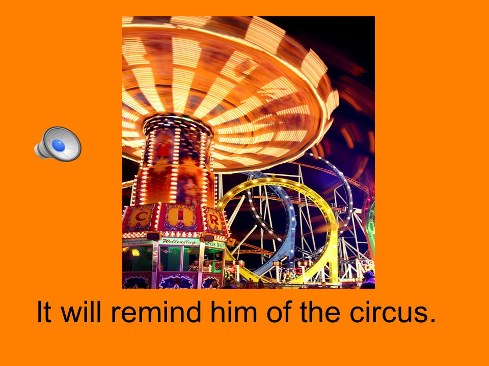 It will remind him of the circus.