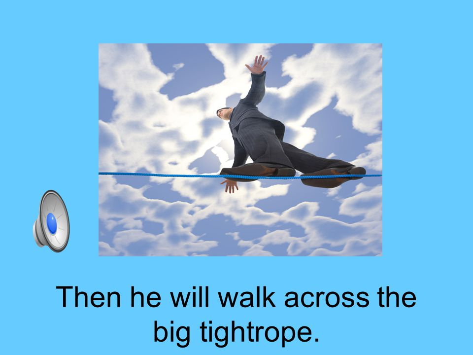 Then he will walk across the big tightrope.