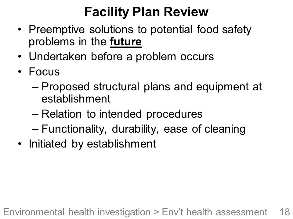Facility Plan Review Preemptive solutions to potential food safety problems in the future. Undertaken before a problem occurs.