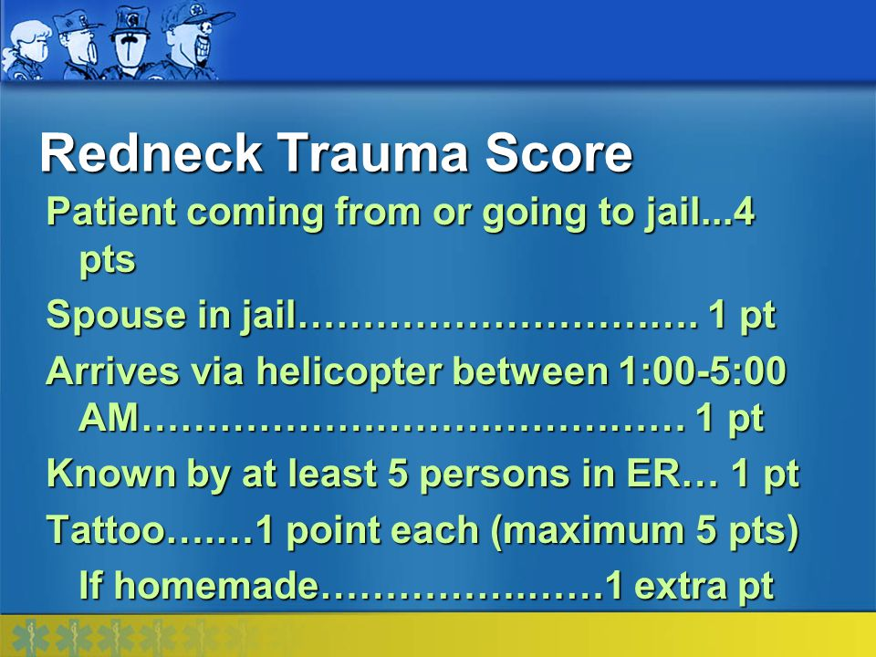 Redneck Trauma Score Patient coming from or going to jail...4 pts