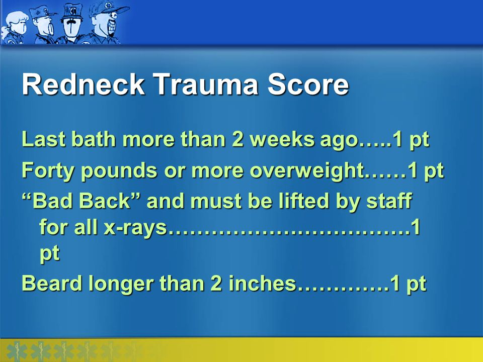 Redneck Trauma Score Last bath more than 2 weeks ago…..1 pt