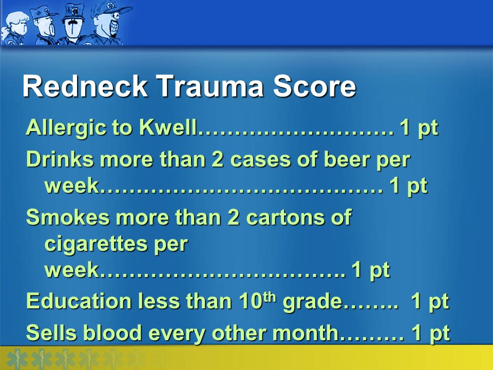 Redneck Trauma Score Allergic to Kwell……………………… 1 pt