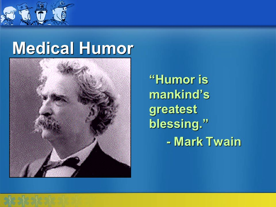 Medical Humor Humor is mankind's greatest blessing. - Mark Twain