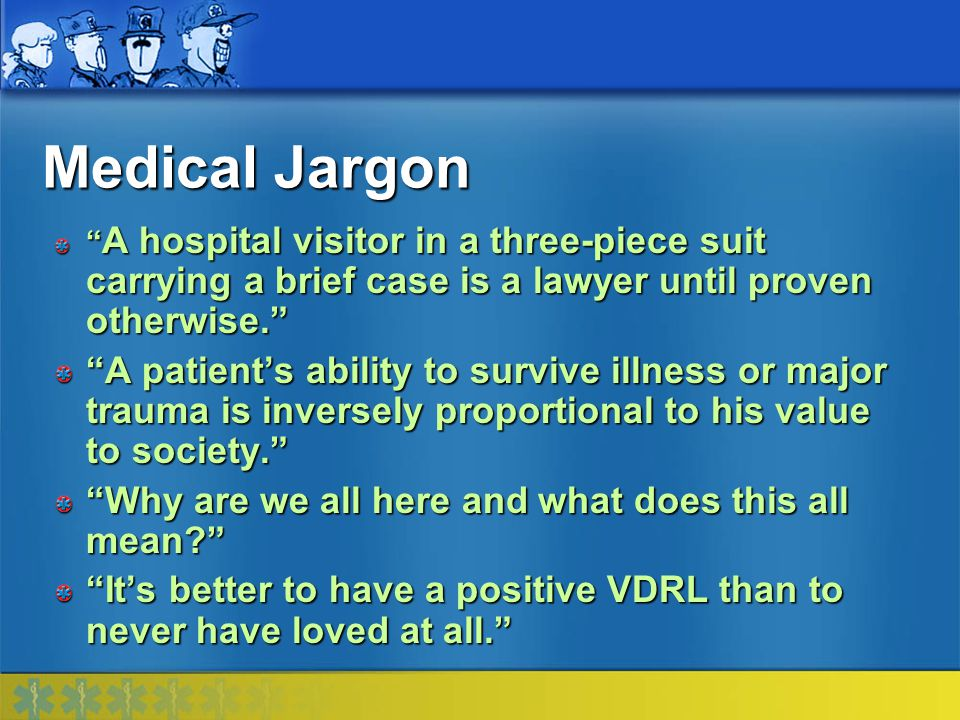 Medical Jargon A hospital visitor in a three-piece suit carrying a brief case is a lawyer until proven otherwise.