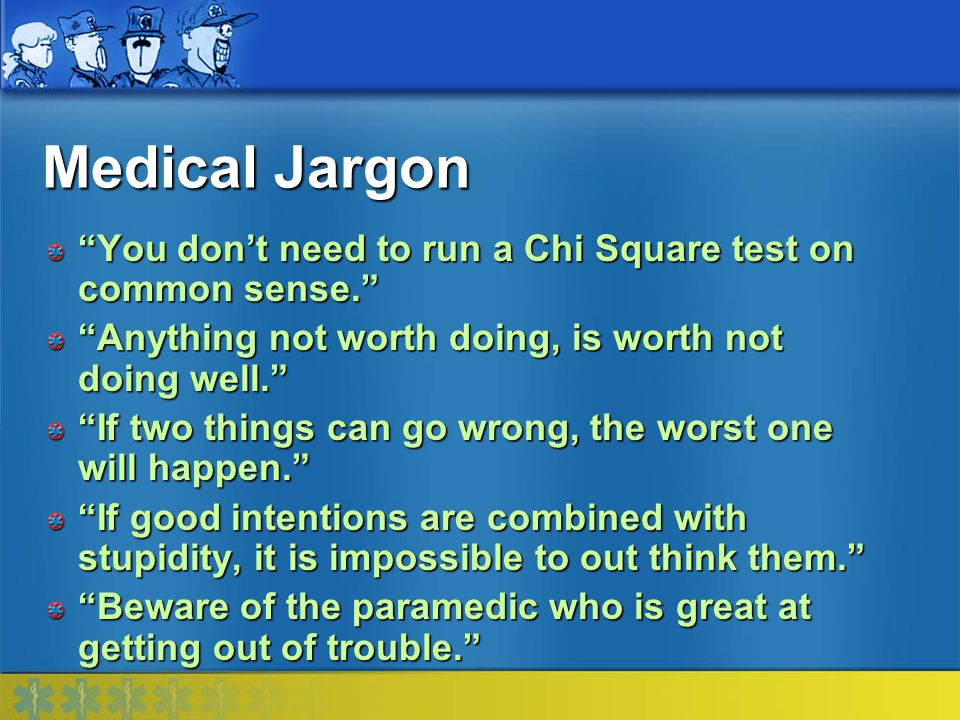 Medical Jargon You don't need to run a Chi Square test on common sense. Anything not worth doing, is worth not doing well.