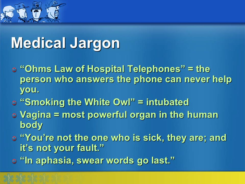Medical Jargon Ohms Law of Hospital Telephones = the person who answers the phone can never help you.