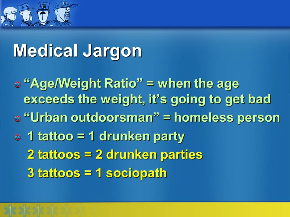 Medical Jargon Age/Weight Ratio = when the age exceeds the weight, it's going to get bad. Urban outdoorsman = homeless person.