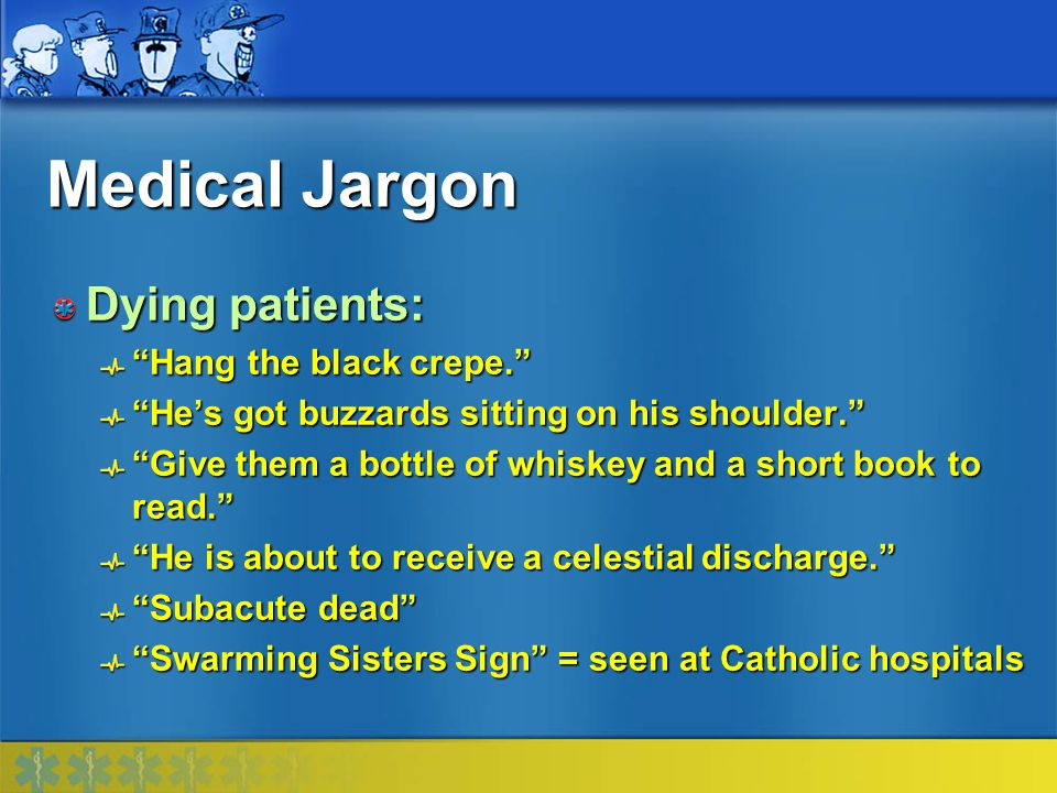 Medical Jargon Dying patients: Hang the black crepe.