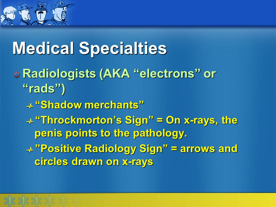 Medical Specialties Radiologists (AKA electrons or rads )