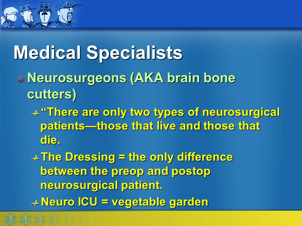 Medical Specialists Neurosurgeons (AKA brain bone cutters)
