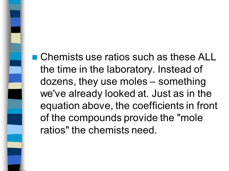 Chemists use ratios such as these ALL the time in the laboratory