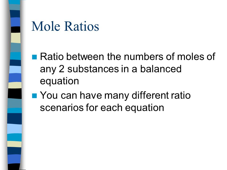 Mole Ratios Ratio between the numbers of moles of any 2 substances in a balanced equation.