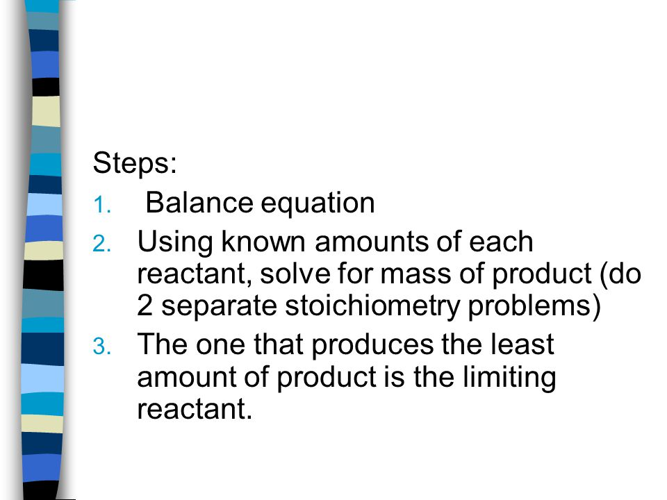 Steps: Balance equation. Using known amounts of each reactant, solve for mass of product (do 2 separate stoichiometry problems)