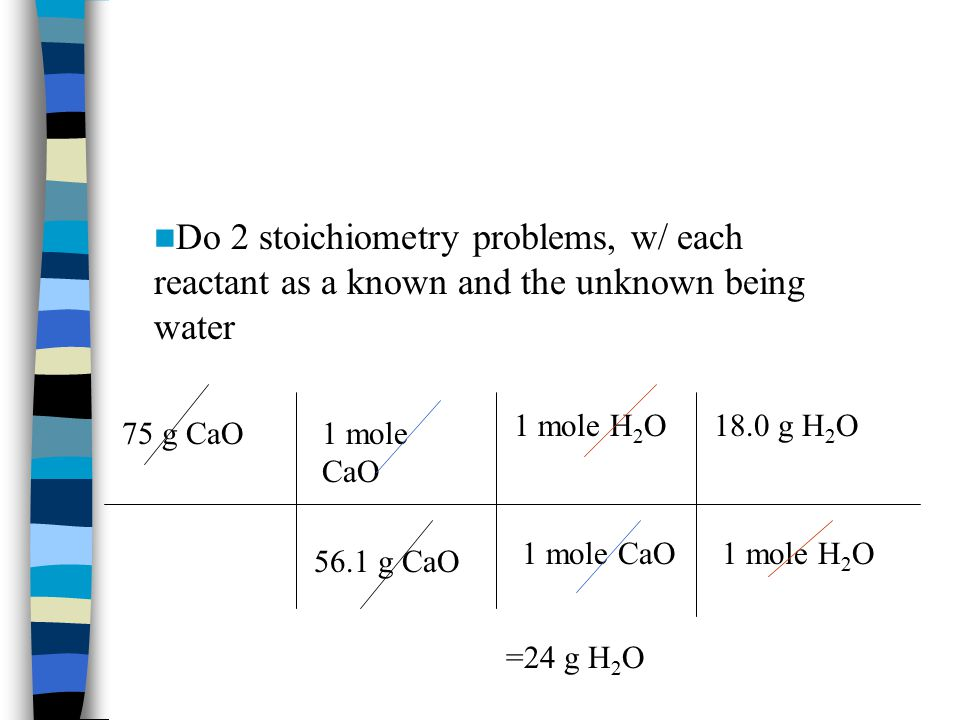 Do 2 stoichiometry problems, w/ each reactant as a known and the unknown being water