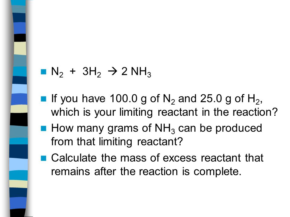 N2 + 3H2  2 NH3 If you have 100.0 g of N2 and 25.0 g of H2, which is your limiting reactant in the reaction