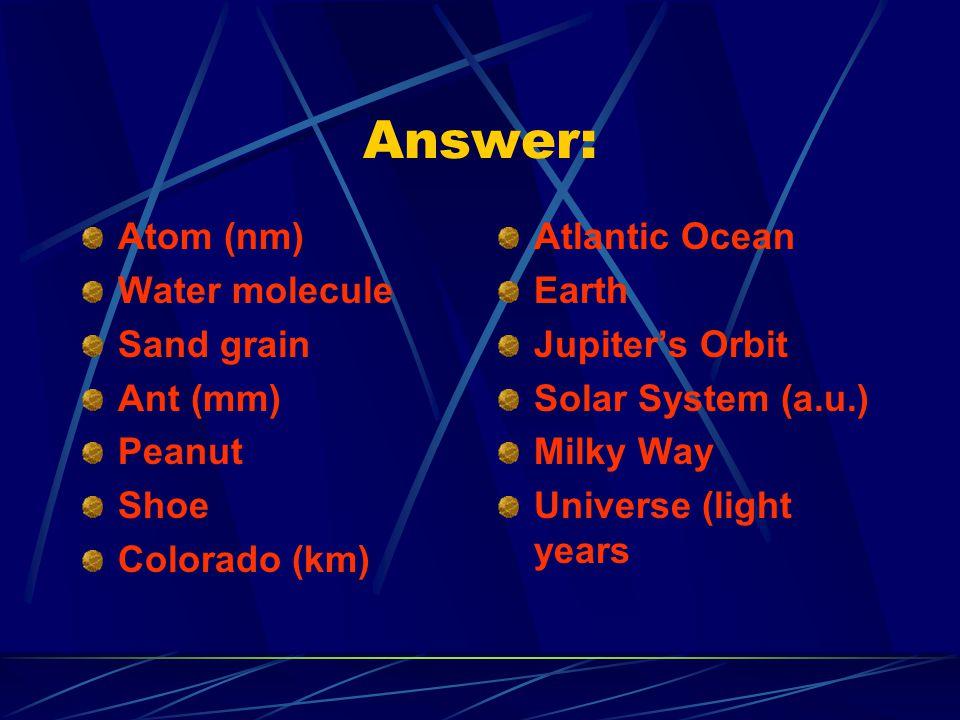 Answer: Atom (nm) Water molecule Sand grain Ant (mm) Peanut Shoe