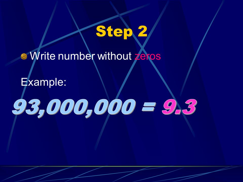 Step 2 Write number without zeros Example: 93,000,000 = 9.3
