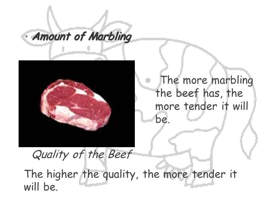 Amount of Marbling The more marbling the beef has, the more tender it will be. Quality of the Beef.