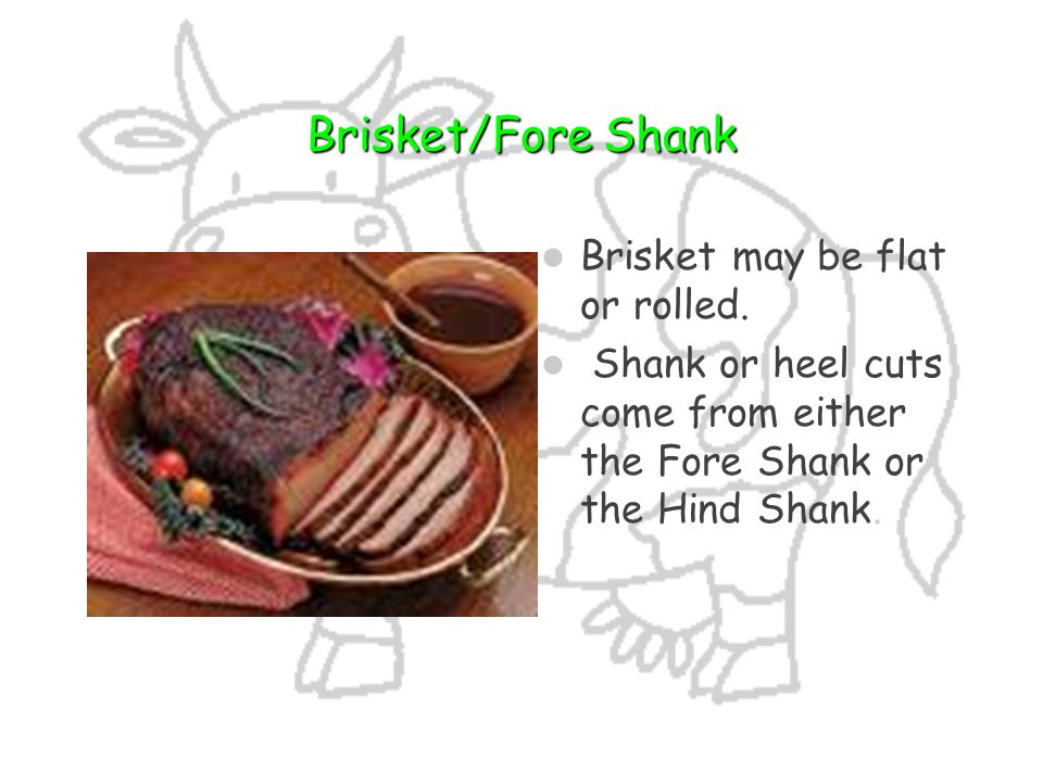 Brisket/Fore Shank Brisket may be flat or rolled.