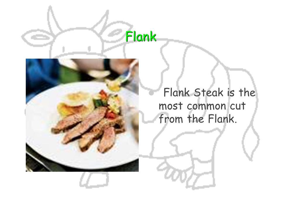 Flank Flank Steak is the most common cut from the Flank.