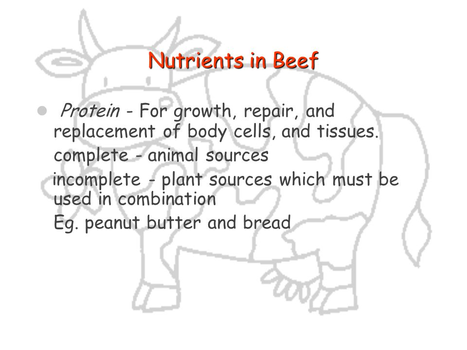 Nutrients in Beef Protein - For growth, repair, and replacement of body cells, and tissues. complete - animal sources.