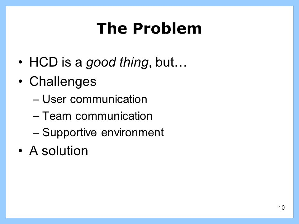 The Problem HCD is a good thing, but… Challenges A solution